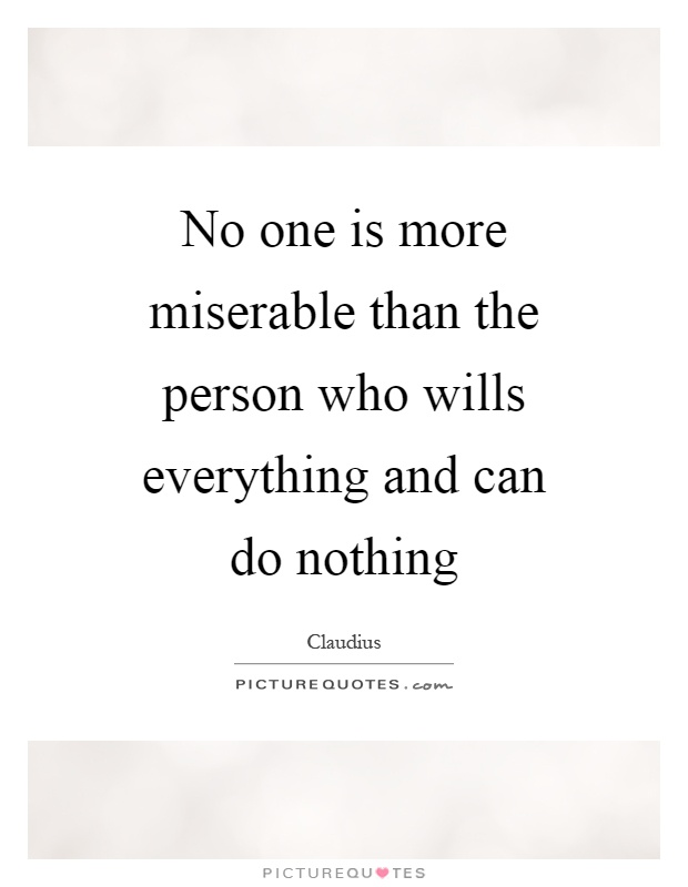 No one is more miserable than the person who wills everything and can do nothing Picture Quote #1
