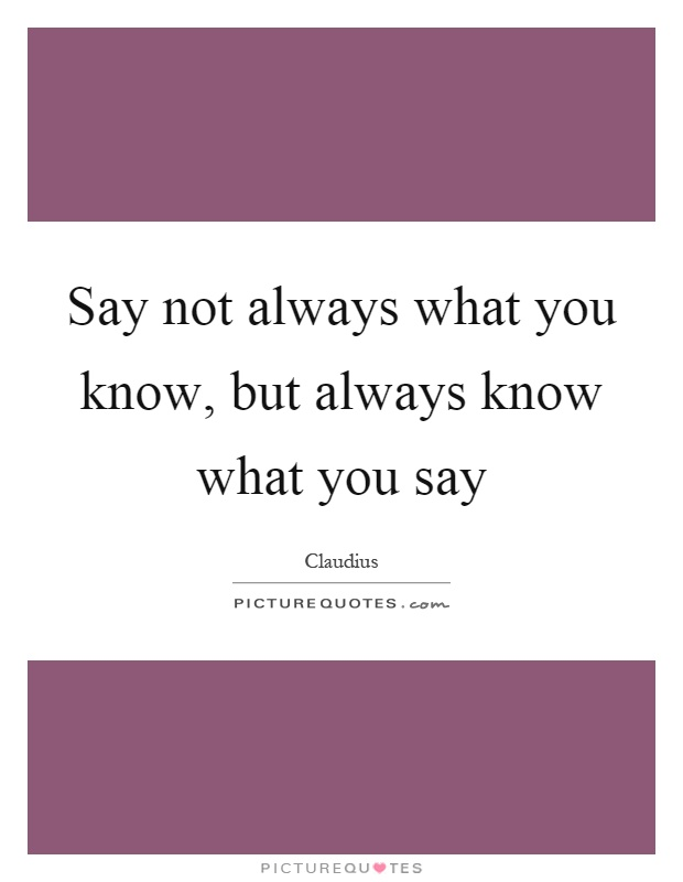 Say not always what you know, but always know what you say Picture Quote #1