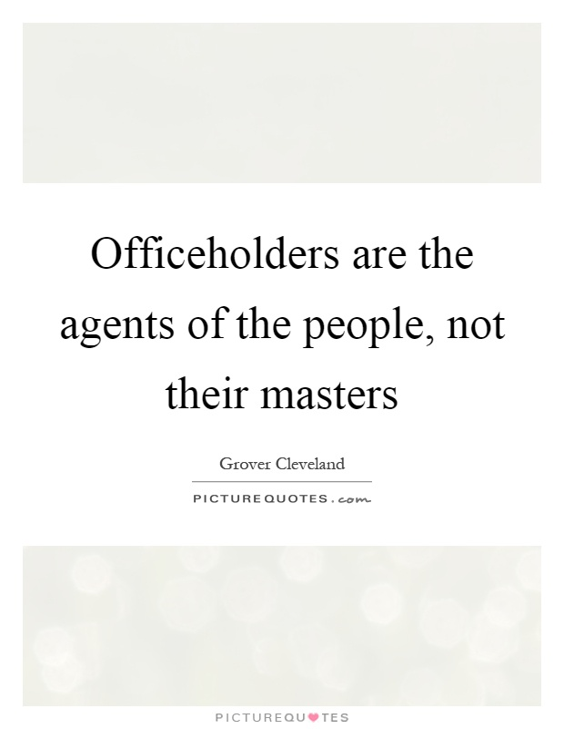 Officeholders are the agents of the people, not their masters Picture Quote #1