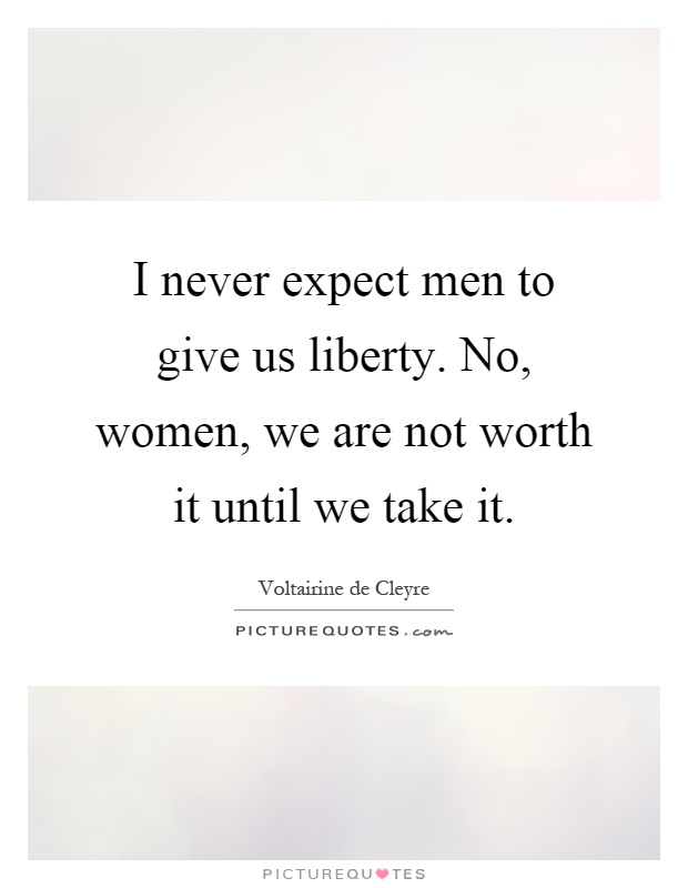I never expect men to give us liberty. No, women, we are not worth it until we take it Picture Quote #1