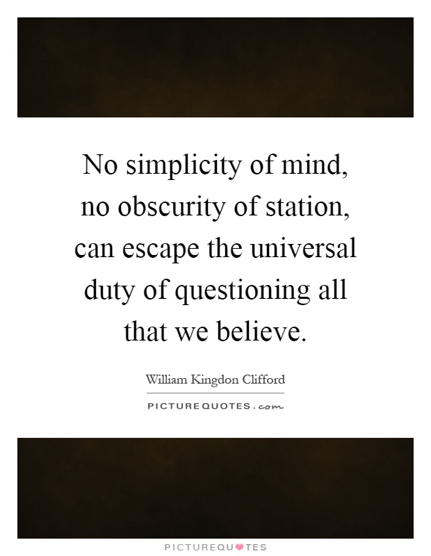 No simplicity of mind, no obscurity of station, can escape the universal duty of questioning all that we believe Picture Quote #1