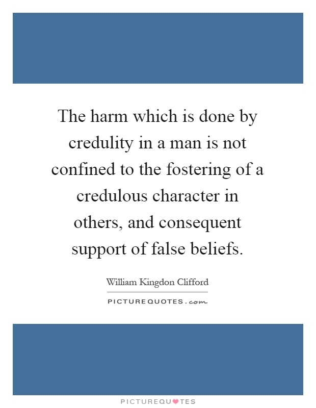 The harm which is done by credulity in a man is not confined to the fostering of a credulous character in others, and consequent support of false beliefs Picture Quote #1