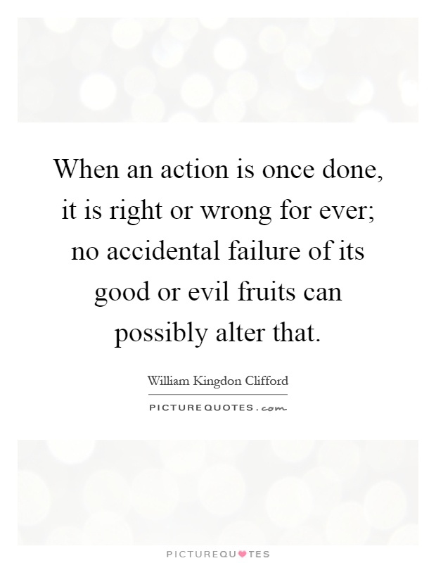 When an action is once done, it is right or wrong for ever; no accidental failure of its good or evil fruits can possibly alter that Picture Quote #1