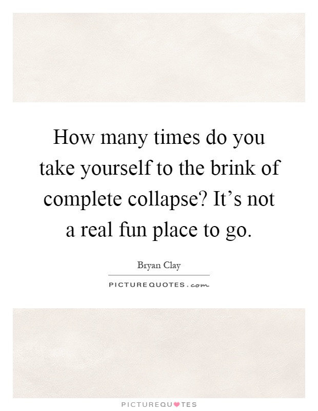 How many times do you take yourself to the brink of complete collapse? It's not a real fun place to go Picture Quote #1
