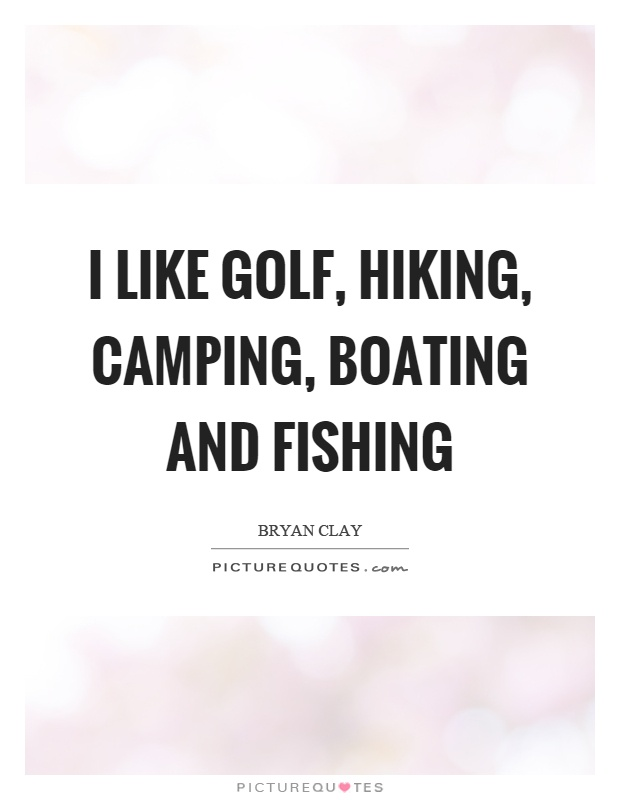 I like golf, hiking, camping, boating and fishing Picture Quote #1