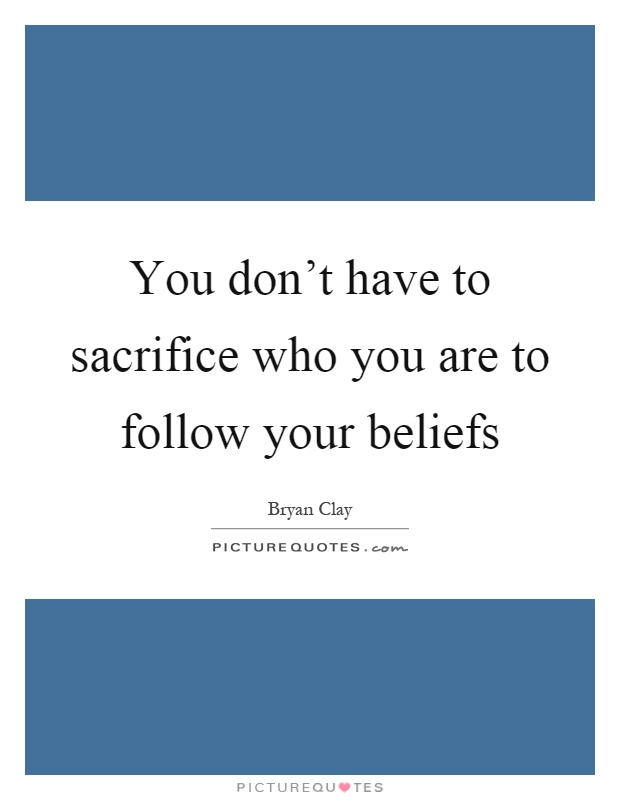 You don't have to sacrifice who you are to follow your beliefs Picture Quote #1