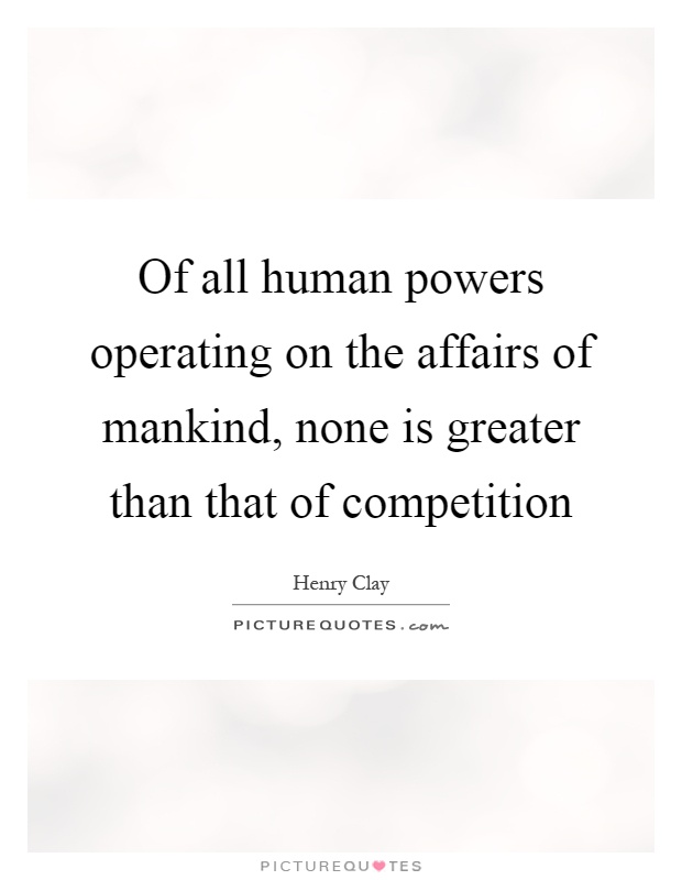 Of all human powers operating on the affairs of mankind, none is greater than that of competition Picture Quote #1