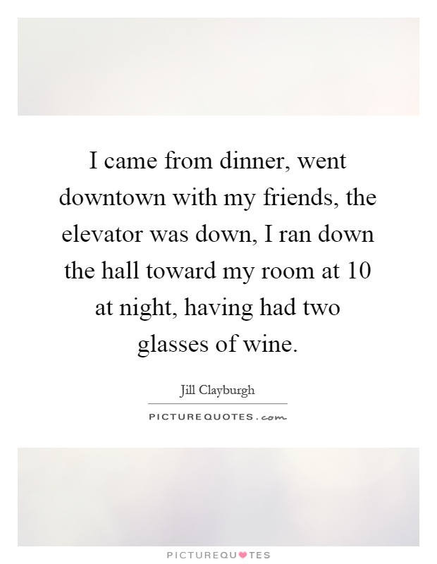 I came from dinner, went downtown with my friends, the elevator was down, I ran down the hall toward my room at 10 at night, having had two glasses of wine Picture Quote #1