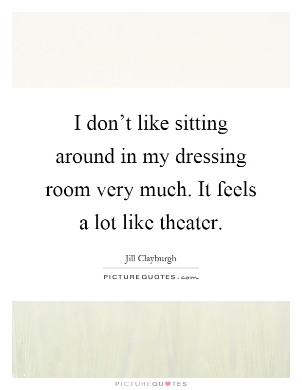 I don't like sitting around in my dressing room very much. It feels a lot like theater Picture Quote #1