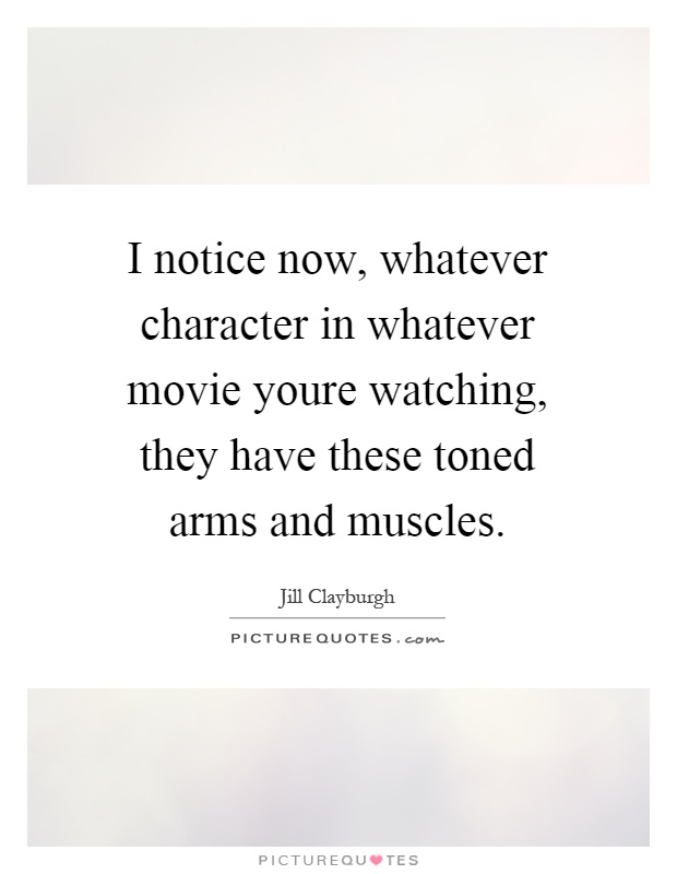 I notice now, whatever character in whatever movie youre watching, they have these toned arms and muscles Picture Quote #1