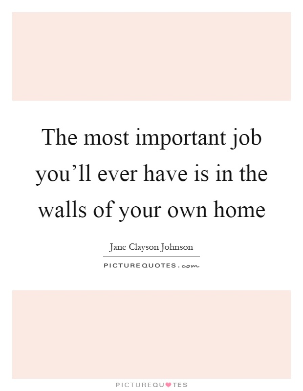 The most important job you'll ever have is in the walls of your own home Picture Quote #1