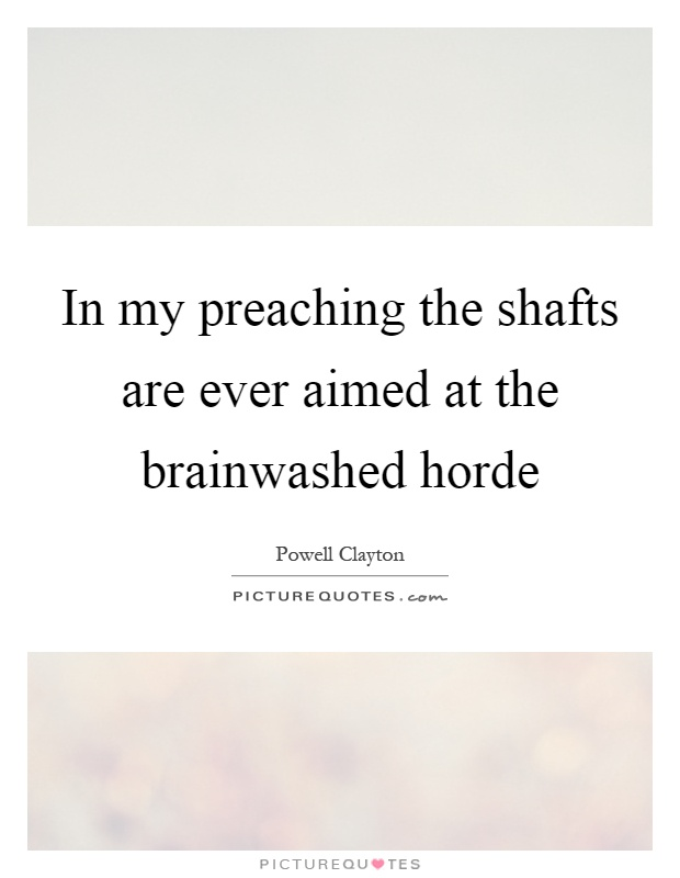 In my preaching the shafts are ever aimed at the brainwashed horde Picture Quote #1
