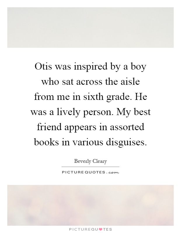 Otis was inspired by a boy who sat across the aisle from me in sixth grade. He was a lively person. My best friend appears in assorted books in various disguises Picture Quote #1