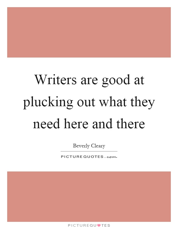 Writers are good at plucking out what they need here and there Picture Quote #1