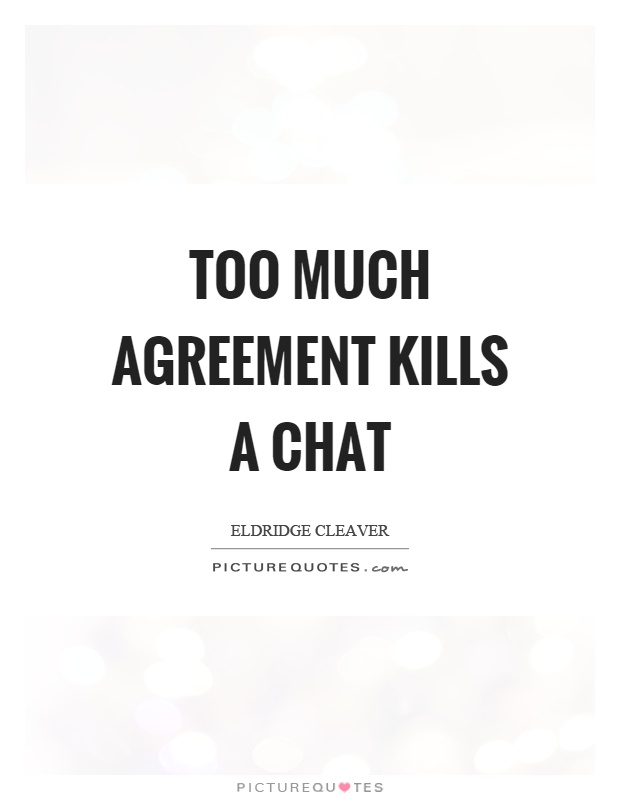 Too much agreement kills a chat Picture Quote #1