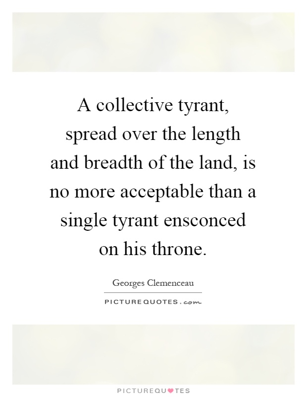 A collective tyrant, spread over the length and breadth of the land, is no more acceptable than a single tyrant ensconced on his throne Picture Quote #1