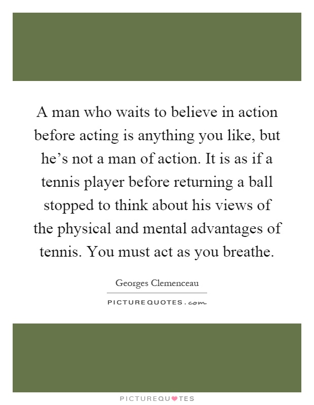 A man who waits to believe in action before acting is anything you like, but he's not a man of action. It is as if a tennis player before returning a ball stopped to think about his views of the physical and mental advantages of tennis. You must act as you breathe Picture Quote #1