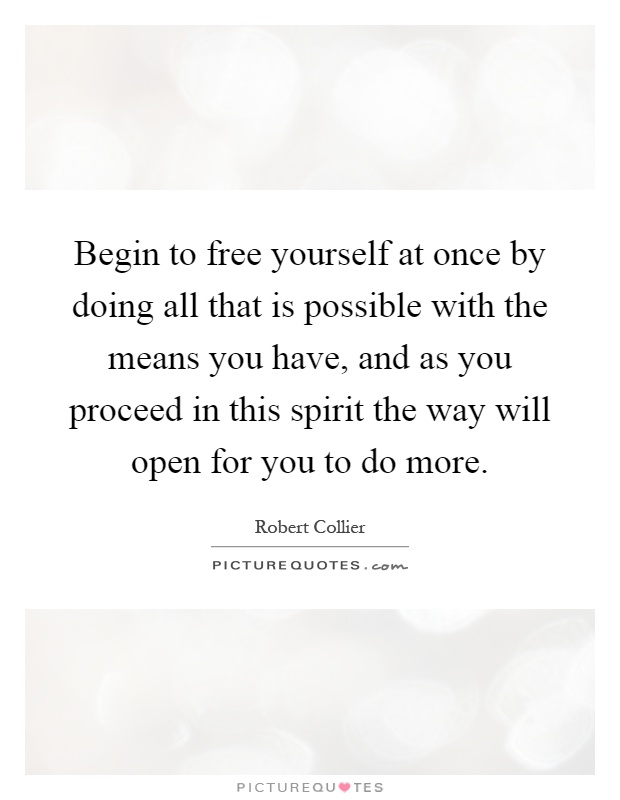 Begin to free yourself at once by doing all that is possible with the means you have, and as you proceed in this spirit the way will open for you to do more Picture Quote #1