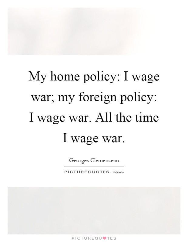 My home policy: I wage war; my foreign policy: I wage war. All the time I wage war Picture Quote #1