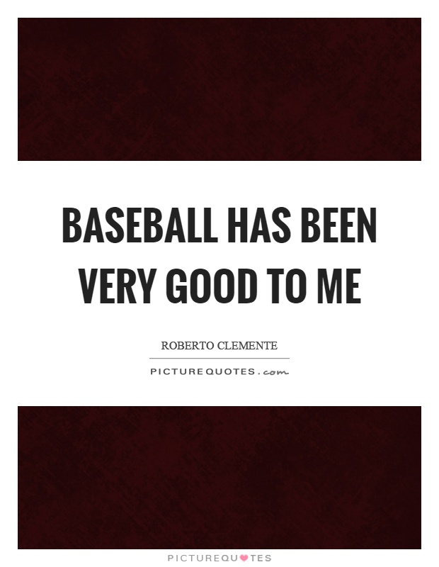 Baseball has been very good to me Picture Quote #1