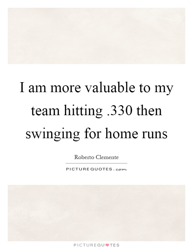 I am more valuable to my team hitting.330 then swinging for home runs Picture Quote #1