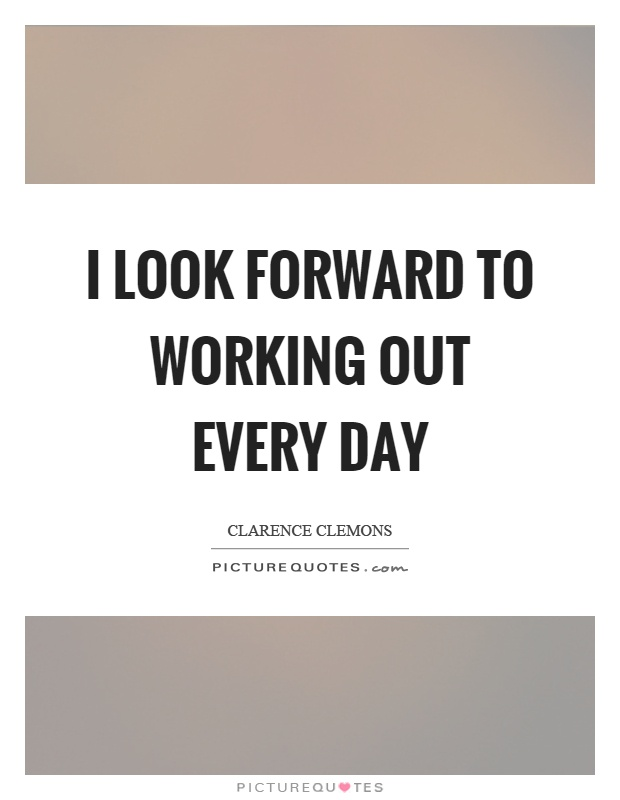 I look forward to working out every day Picture Quote #1