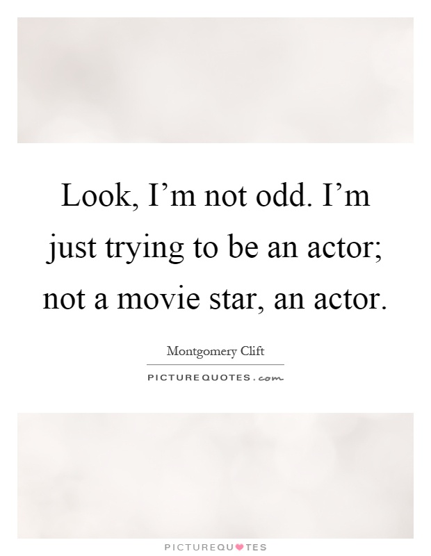 Look, I'm not odd. I'm just trying to be an actor; not a movie star, an actor Picture Quote #1