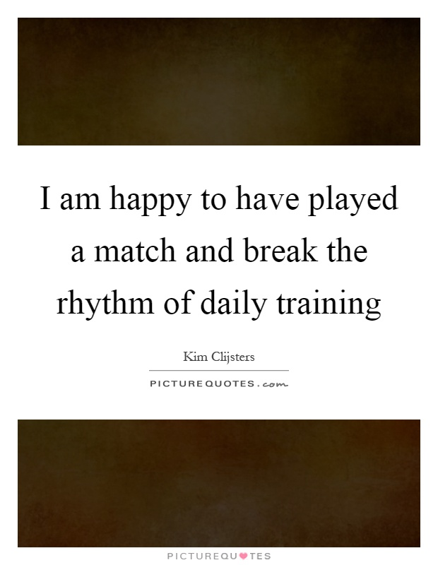 I am happy to have played a match and break the rhythm of daily training Picture Quote #1