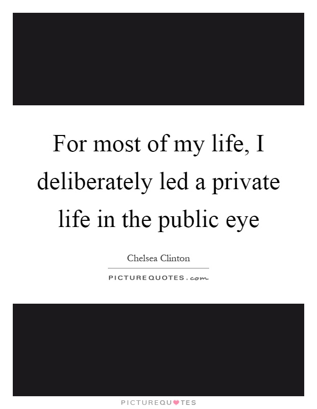 For most of my life, I deliberately led a private life in the public eye Picture Quote #1