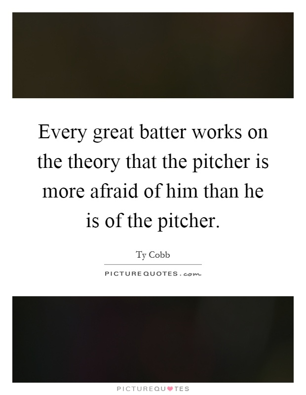 Every great batter works on the theory that the pitcher is more afraid of him than he is of the pitcher Picture Quote #1