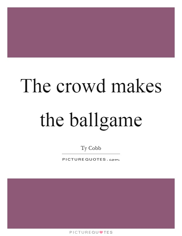 The crowd makes the ballgame Picture Quote #1