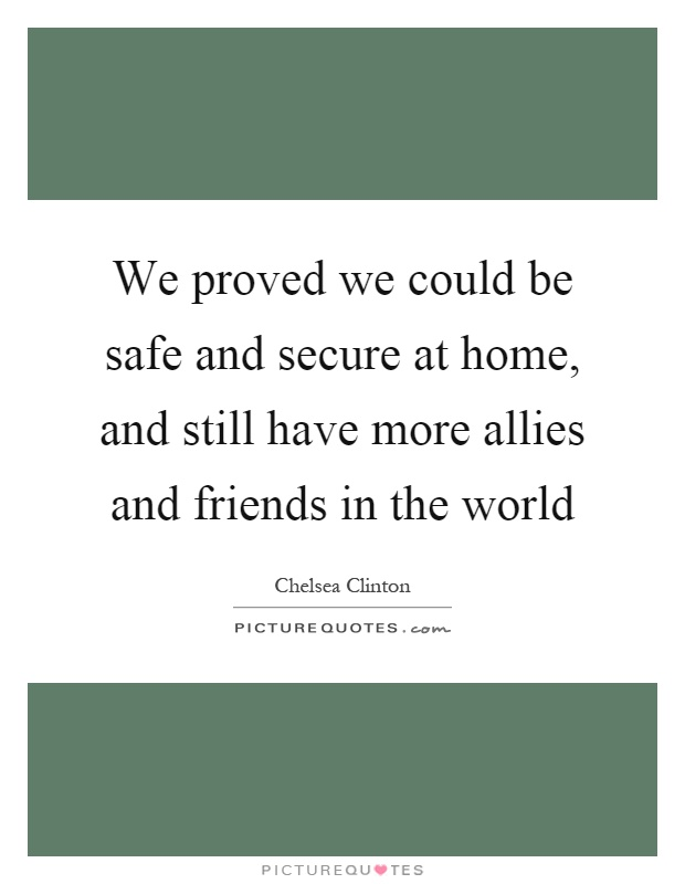 We proved we could be safe and secure at home, and still have more allies and friends in the world Picture Quote #1