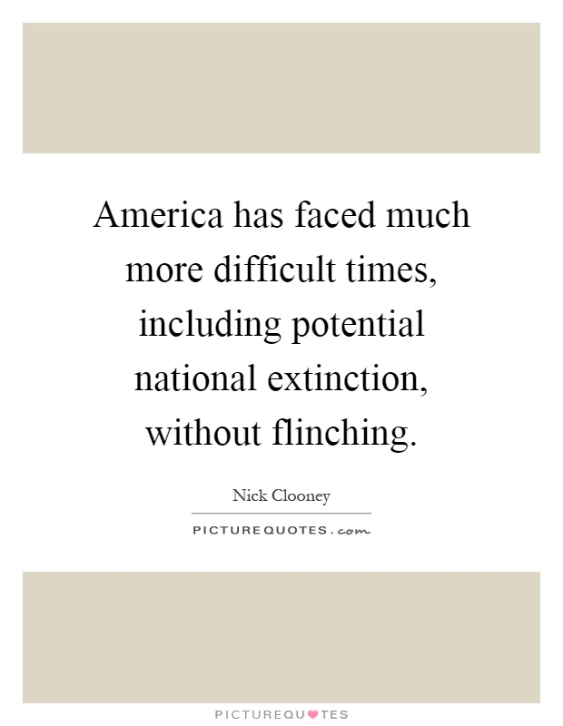 America has faced much more difficult times, including potential national extinction, without flinching Picture Quote #1