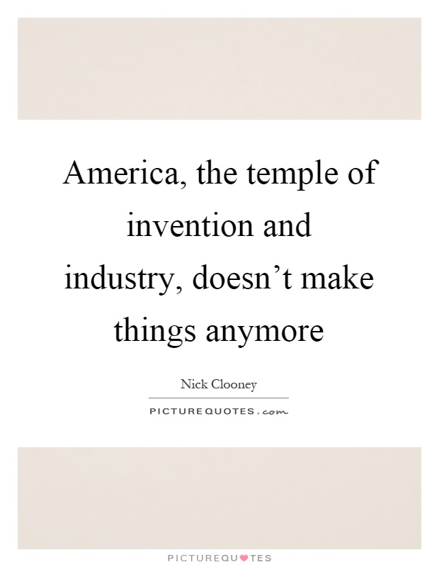 America, the temple of invention and industry, doesn't make things anymore Picture Quote #1