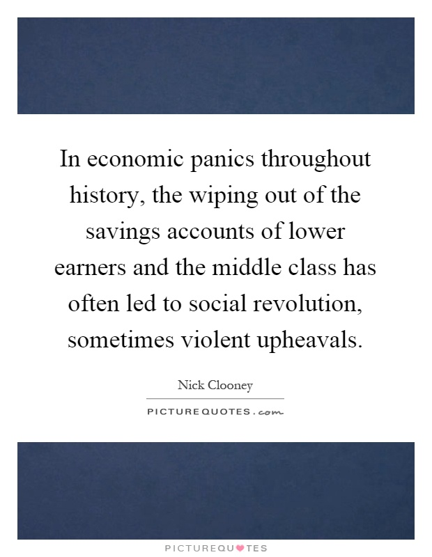 In economic panics throughout history, the wiping out of the savings accounts of lower earners and the middle class has often led to social revolution, sometimes violent upheavals Picture Quote #1