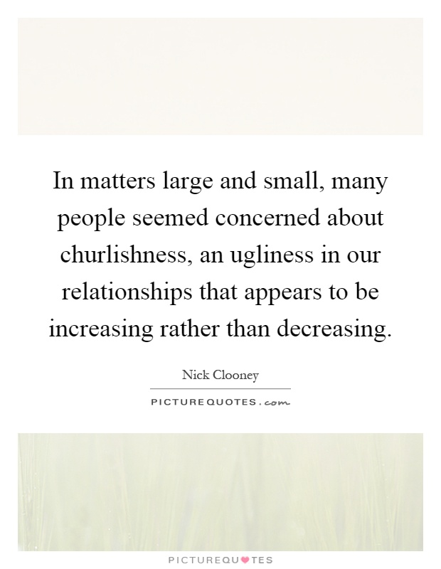In matters large and small, many people seemed concerned about churlishness, an ugliness in our relationships that appears to be increasing rather than decreasing Picture Quote #1