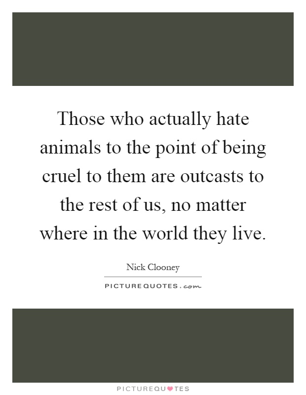 Those who actually hate animals to the point of being cruel to them are outcasts to the rest of us, no matter where in the world they live Picture Quote #1