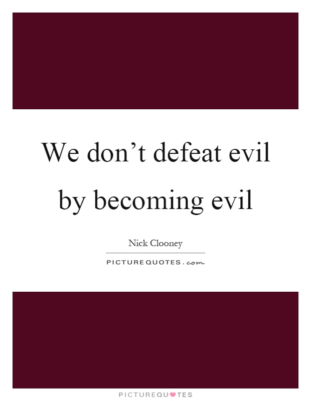 We don't defeat evil by becoming evil Picture Quote #1