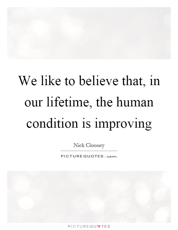 We like to believe that, in our lifetime, the human condition is improving Picture Quote #1