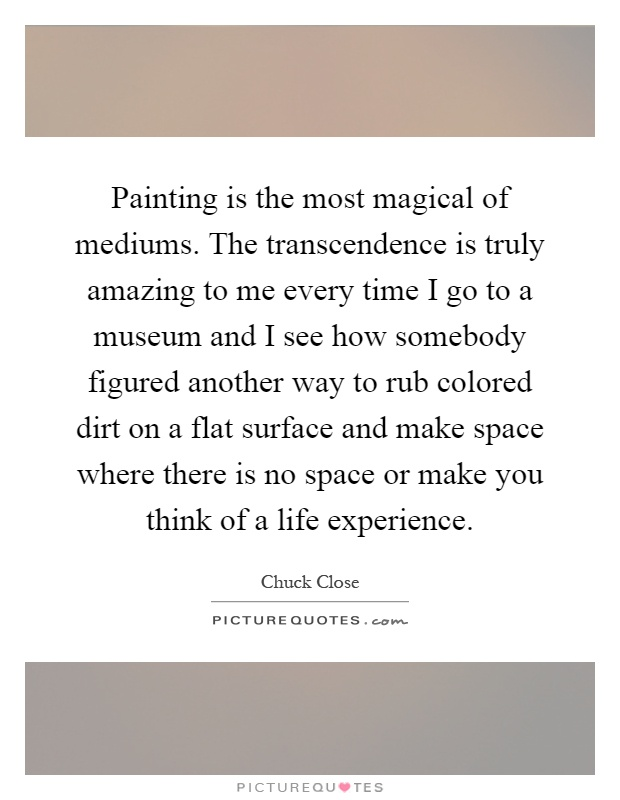 Painting is the most magical of mediums. The transcendence is truly amazing to me every time I go to a museum and I see how somebody figured another way to rub colored dirt on a flat surface and make space where there is no space or make you think of a life experience Picture Quote #1