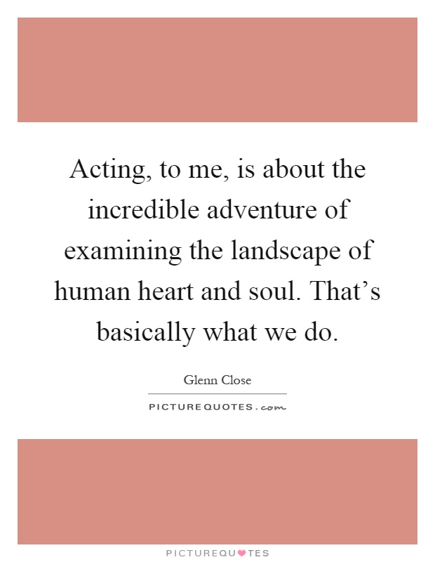 Acting, to me, is about the incredible adventure of examining the landscape of human heart and soul. That's basically what we do Picture Quote #1