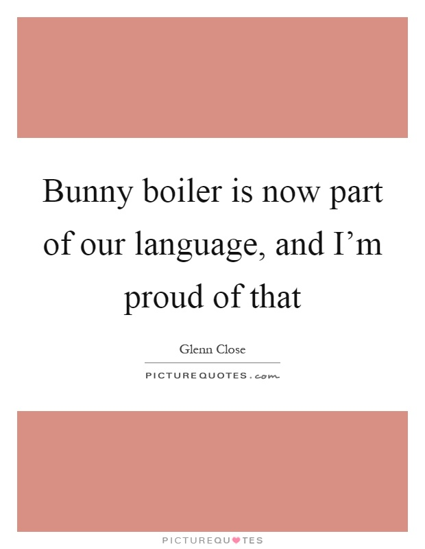 Bunny boiler is now part of our language, and I'm proud of that Picture Quote #1