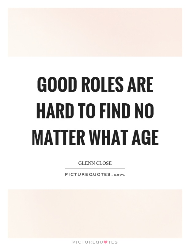Good roles are hard to find no matter what age Picture Quote #1