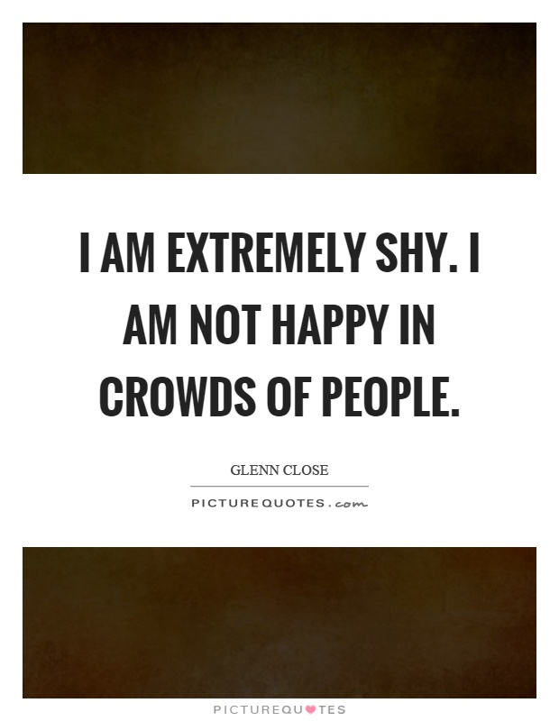 I Am Extremely Shy. I Am Not Happy In Crowds Of People Picture Quote #