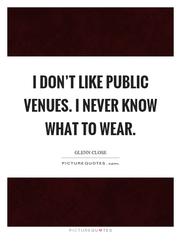I don't like public venues. I never know what to wear Picture Quote #1