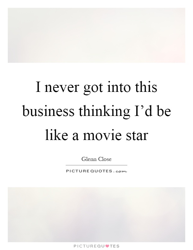 I never got into this business thinking I'd be like a movie star Picture Quote #1