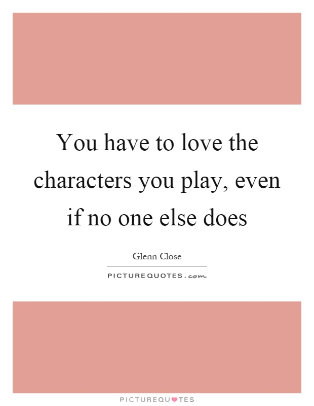 You have to love the characters you play, even if no one else does Picture Quote #1