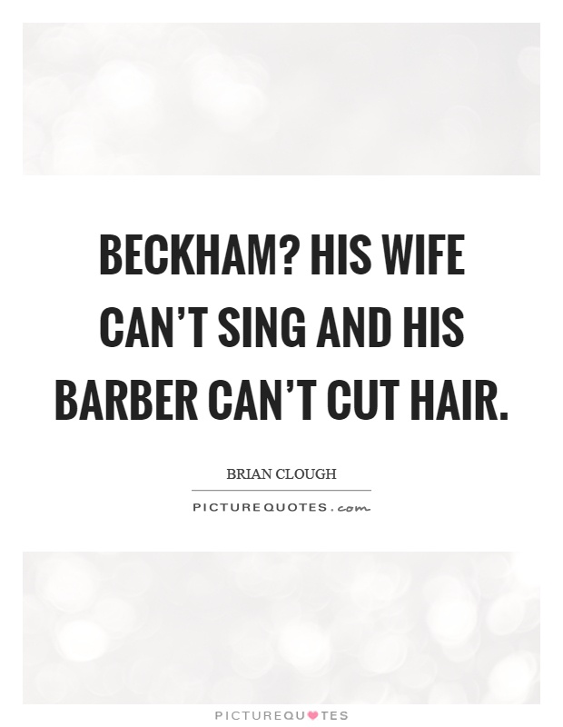 Beckham? His wife can't sing and his barber can't cut hair Picture Quote #1
