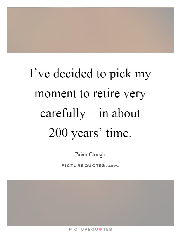I've decided to pick my moment to retire very carefully – in about 200 years' time Picture Quote #1