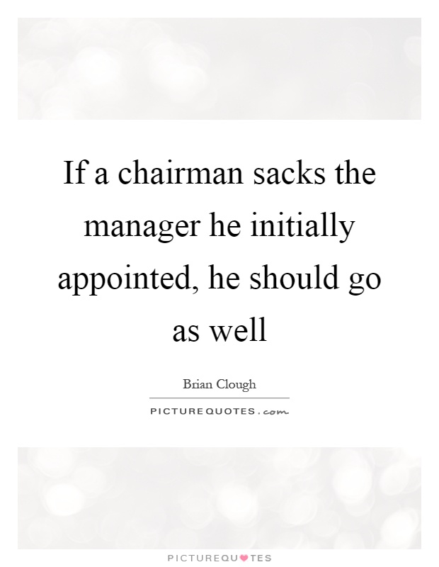 If a chairman sacks the manager he initially appointed, he should go as well Picture Quote #1
